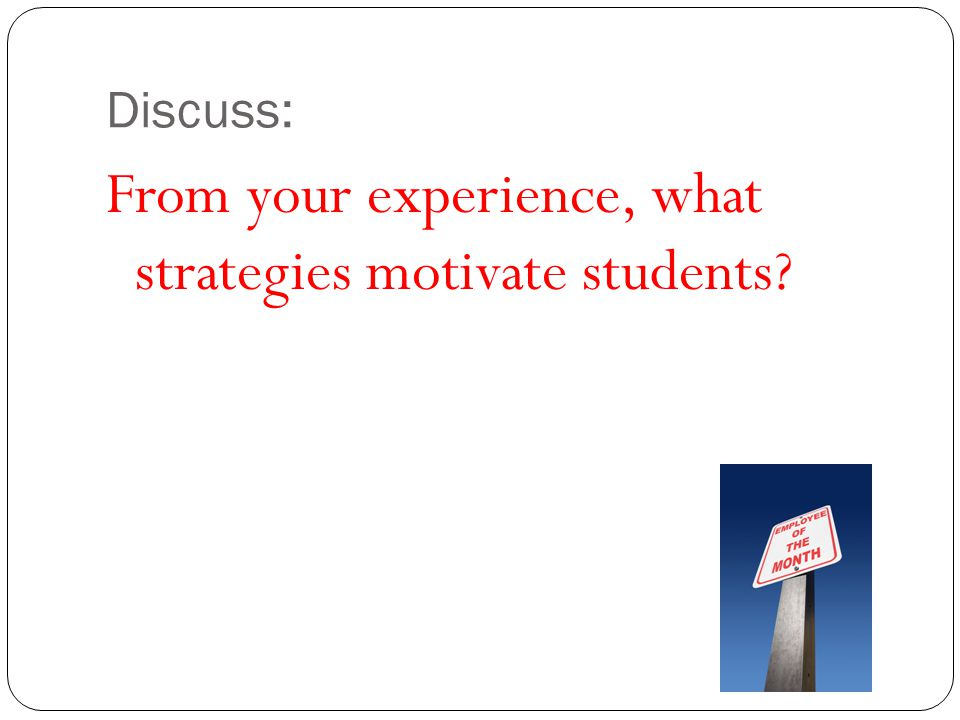 From your experience, what strategies motivate students