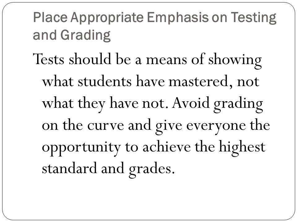 Place Appropriate Emphasis on Testing and Grading