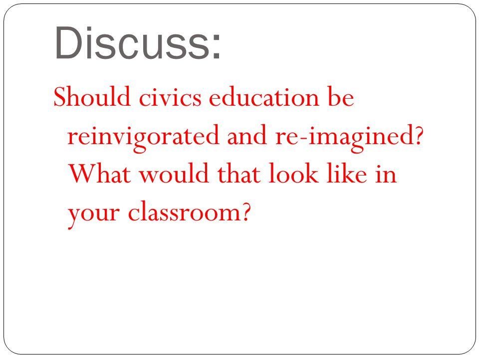 Discuss: Should civics education be reinvigorated and re-imagined.