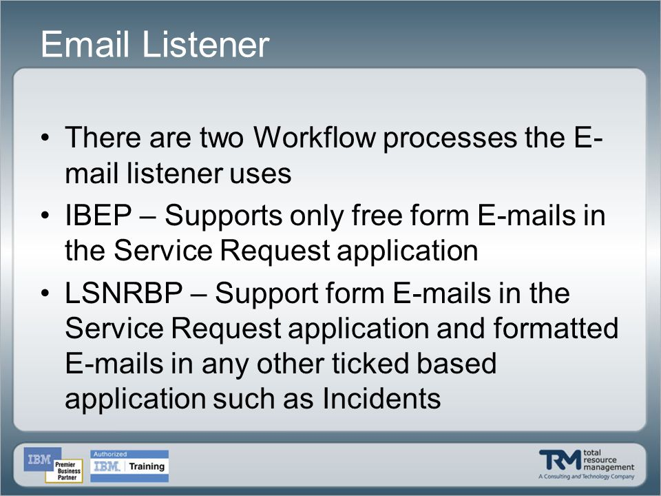 Email Listener There are two Workflow processes the E-mail listener uses. IBEP – Supports only free form E-mails in the Service Request application.