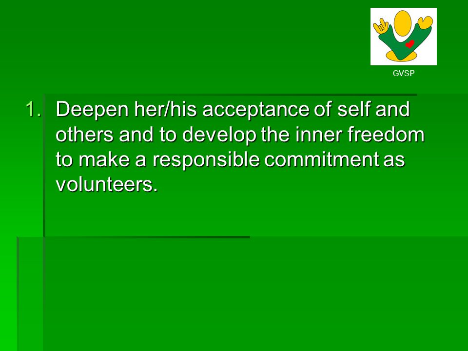 Deepen her/his acceptance of self and others and to develop the inner freedom to make a responsible commitment as volunteers.