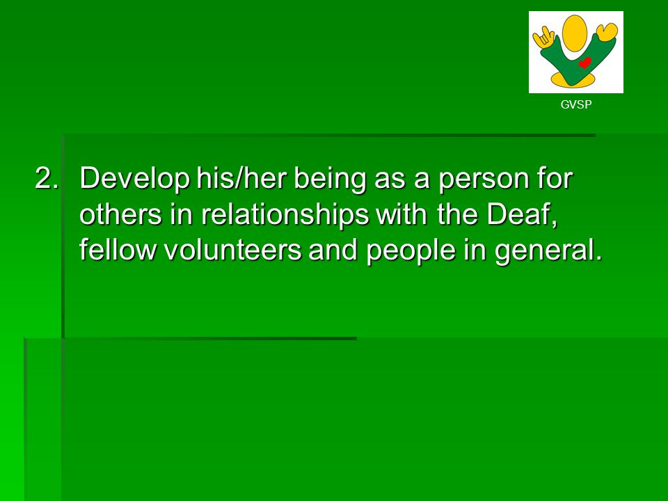 Develop his/her being as a person for others in relationships with the Deaf, fellow volunteers and people in general.