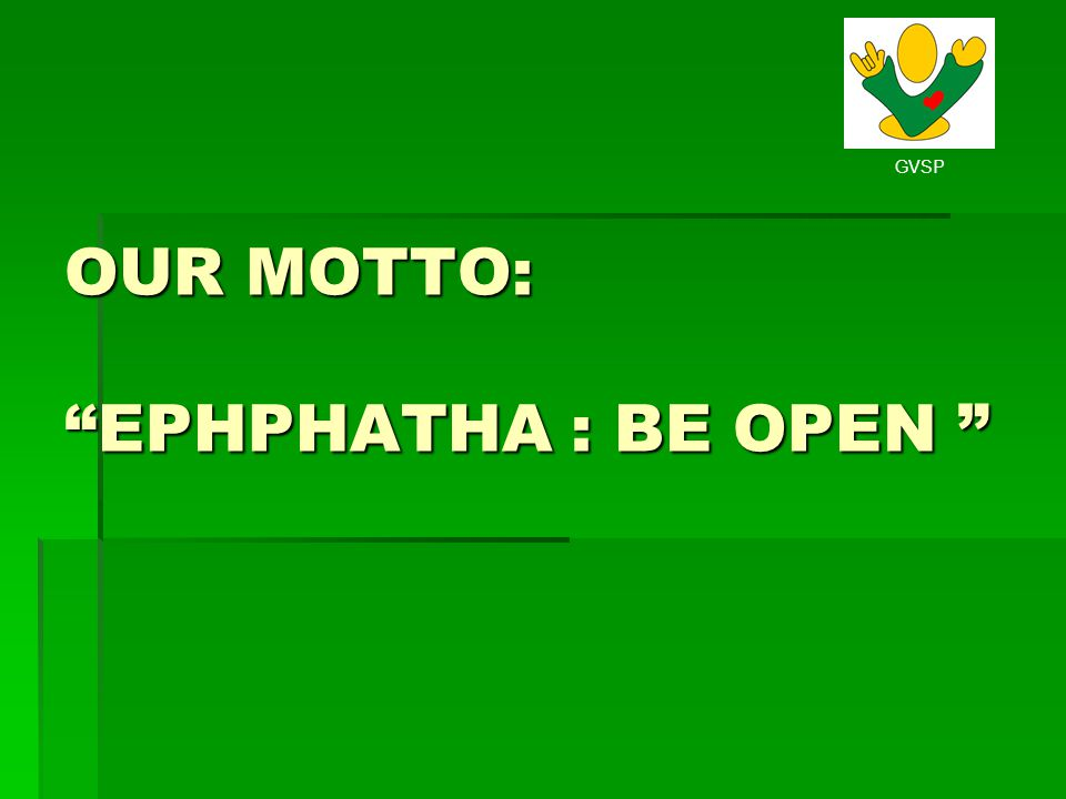 OUR MOTTO: EPHPHATHA : BE OPEN