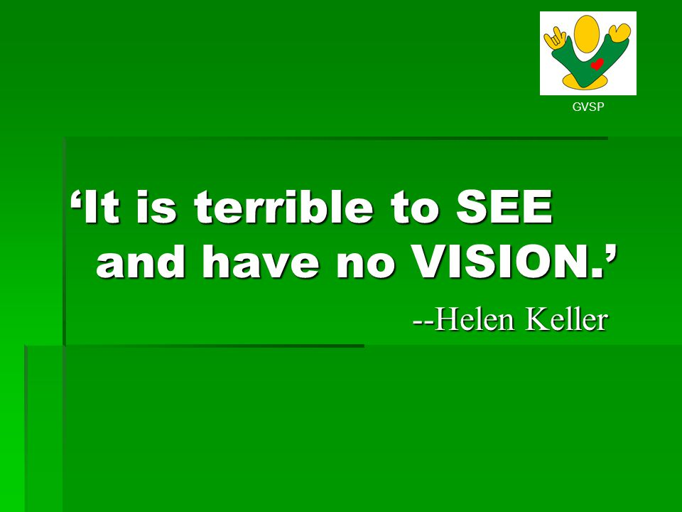 'It is terrible to SEE and have no VISION.'