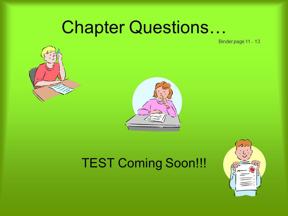 Chapter Questions… Binder page 11 - 13 TEST Coming Soon!!!