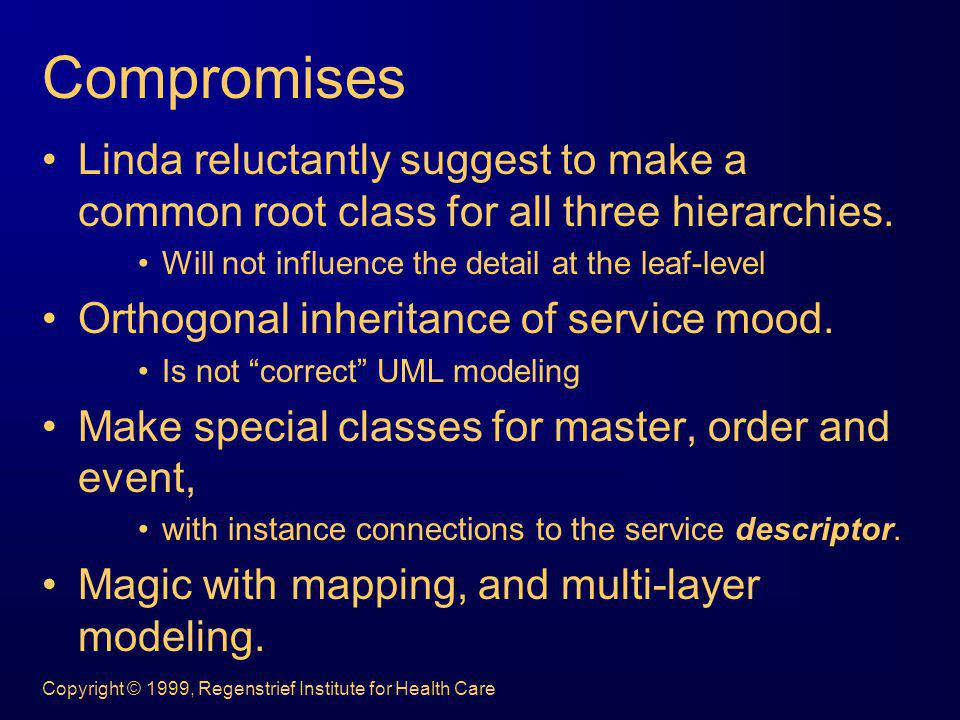 Compromises Linda reluctantly suggest to make a common root class for all three hierarchies. Will not influence the detail at the leaf-level.