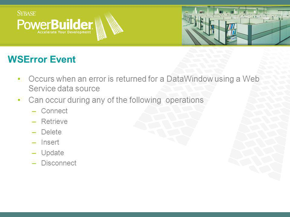 WSError Event Occurs when an error is returned for a DataWindow using a Web Service data source. Can occur during any of the following operations.