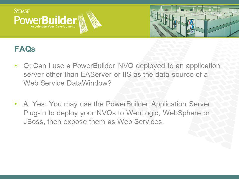 FAQs Q: Can I use a PowerBuilder NVO deployed to an application server other than EAServer or IIS as the data source of a Web Service DataWindow
