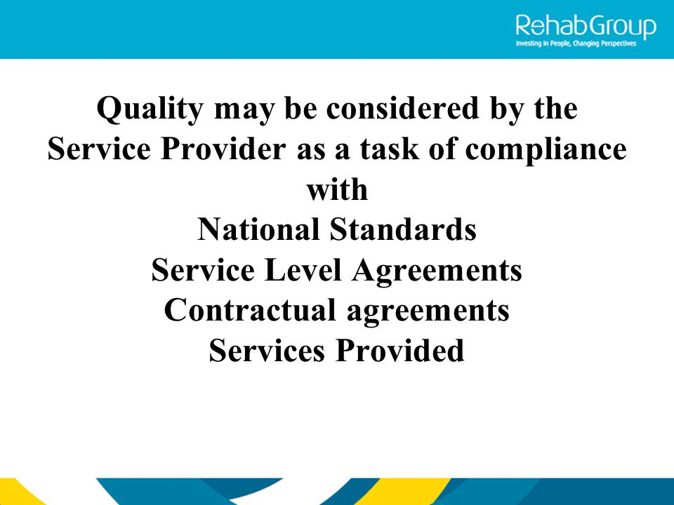 Quality may be considered by the Service Provider as a task of compliance with National Standards Service Level Agreements Contractual agreements Services Provided