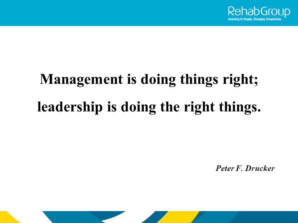 Management is doing things right; leadership is doing the right things