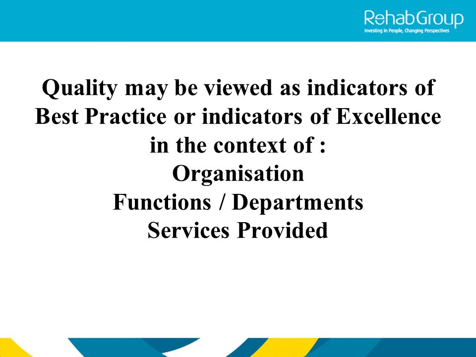 Quality may be viewed as indicators of Best Practice or indicators of Excellence in the context of : Organisation Functions / Departments Services Provided