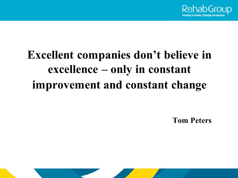Excellent companies don't believe in excellence – only in constant improvement and constant change Tom Peters