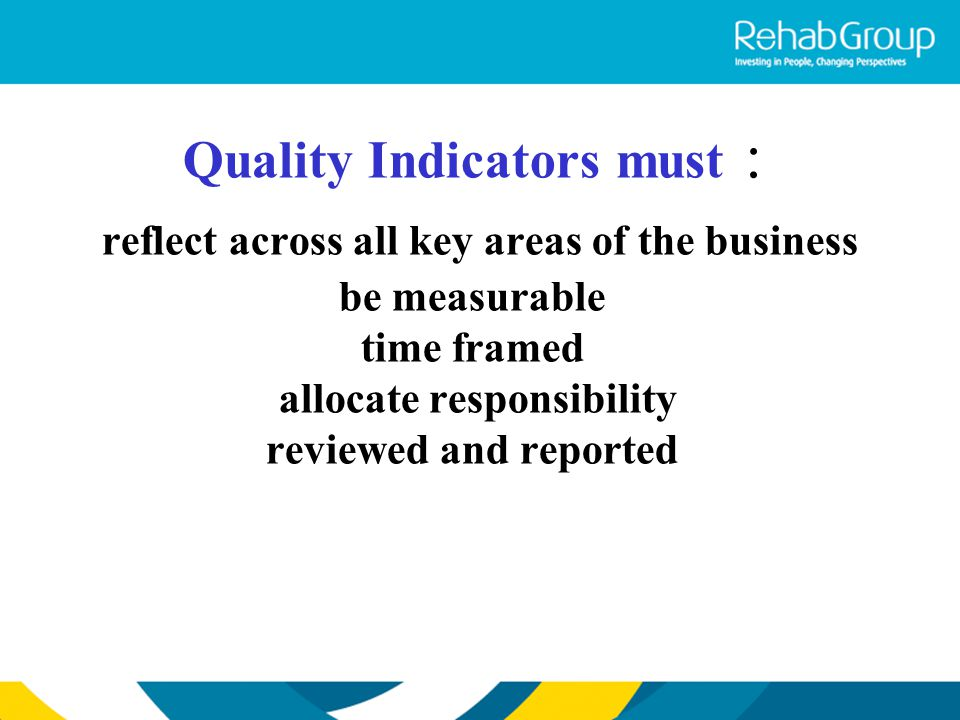 Quality Indicators must : reflect across all key areas of the business be measurable time framed allocate responsibility reviewed and reported