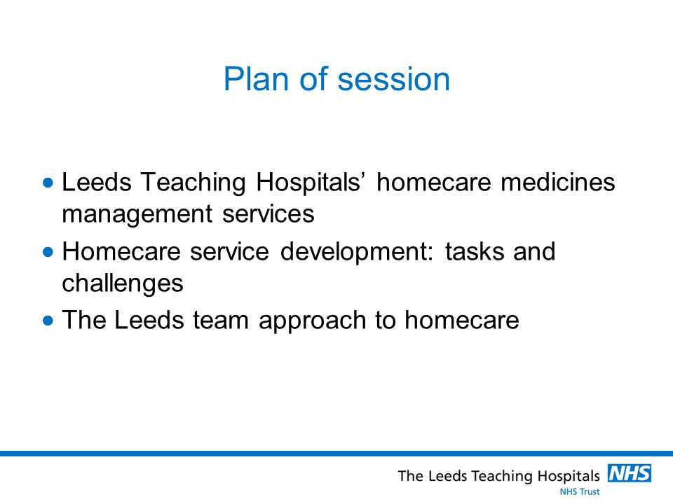 Plan of session Leeds Teaching Hospitals' homecare medicines management services. Homecare service development: tasks and challenges.