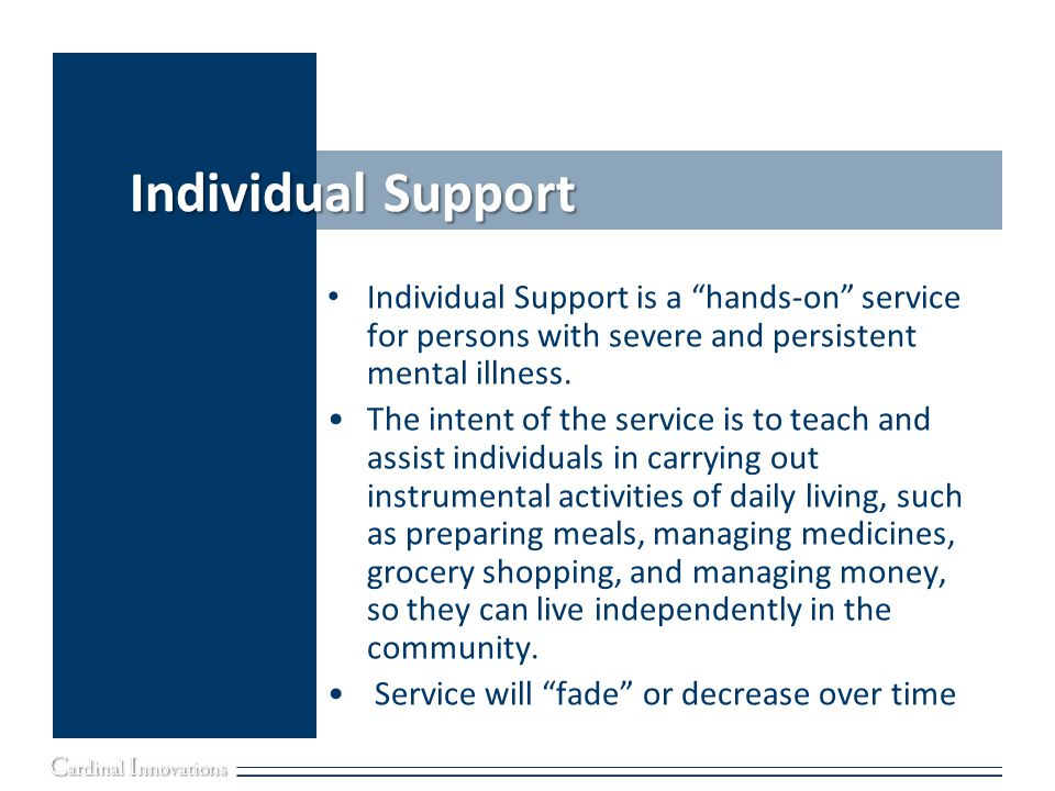 Individual Support Individual Support is a hands-on service for persons with severe and persistent mental illness.
