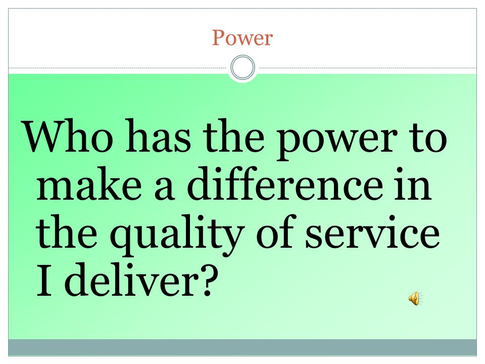 Power Who has the power to make a difference in the quality of service I deliver