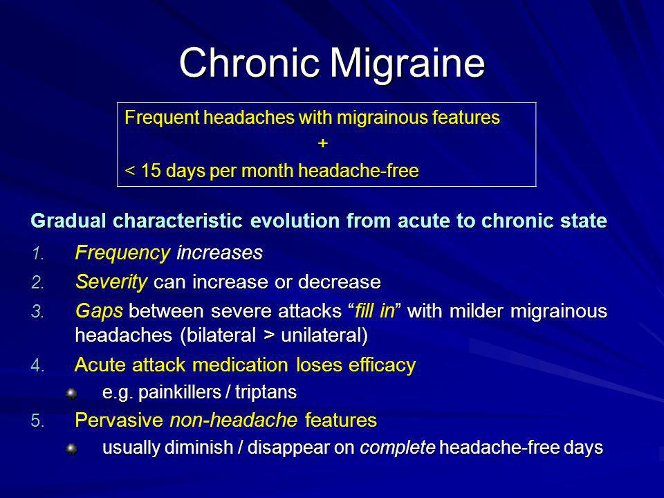 Chronic Migraine Frequent headaches with migrainous features. + < 15 days per month headache-free.