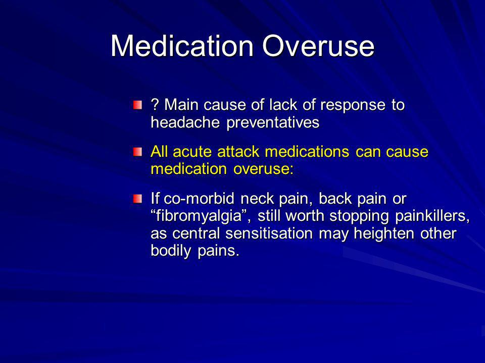 Medication Overuse Main cause of lack of response to headache preventatives. All acute attack medications can cause medication overuse: