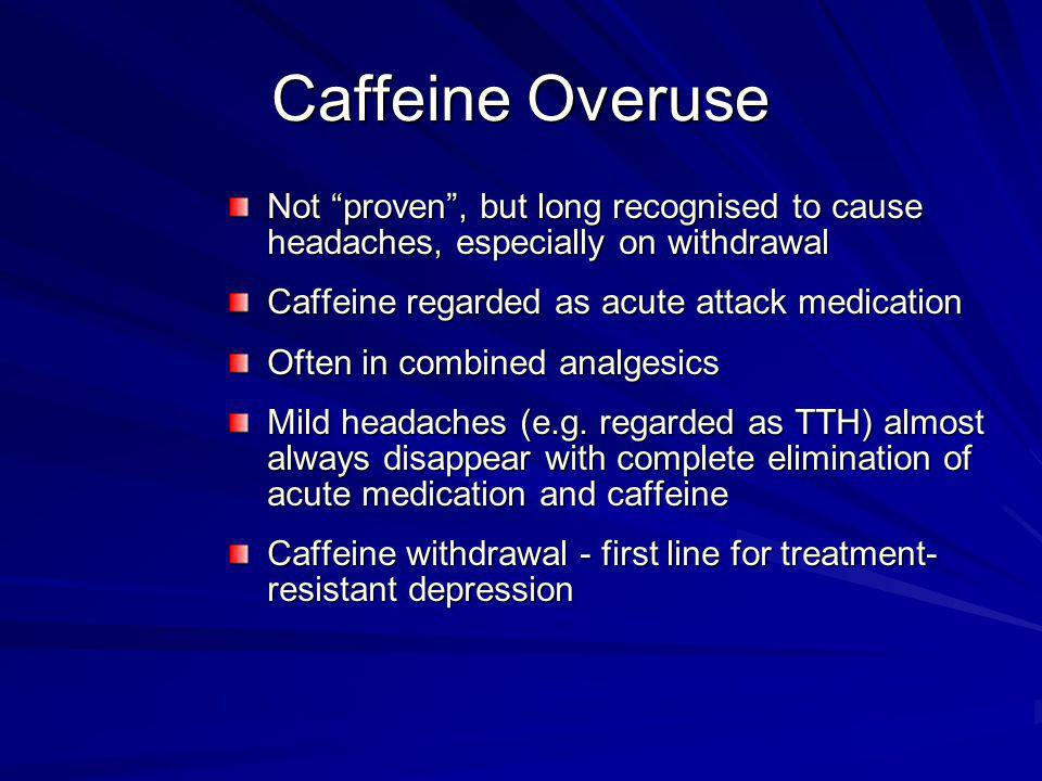 Caffeine Overuse Not proven , but long recognised to cause headaches, especially on withdrawal. Caffeine regarded as acute attack medication.