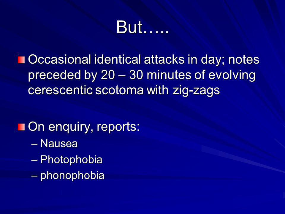 But….. Occasional identical attacks in day; notes preceded by 20 – 30 minutes of evolving cerescentic scotoma with zig-zags.