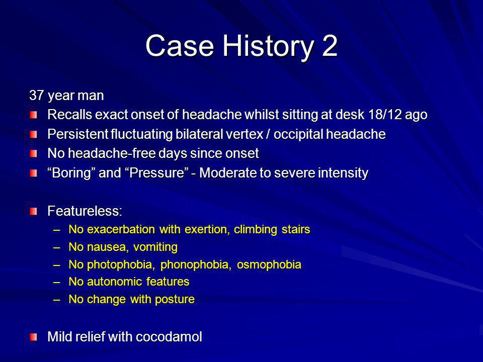 Case History 2 37 year man. Recalls exact onset of headache whilst sitting at desk 18/12 ago.