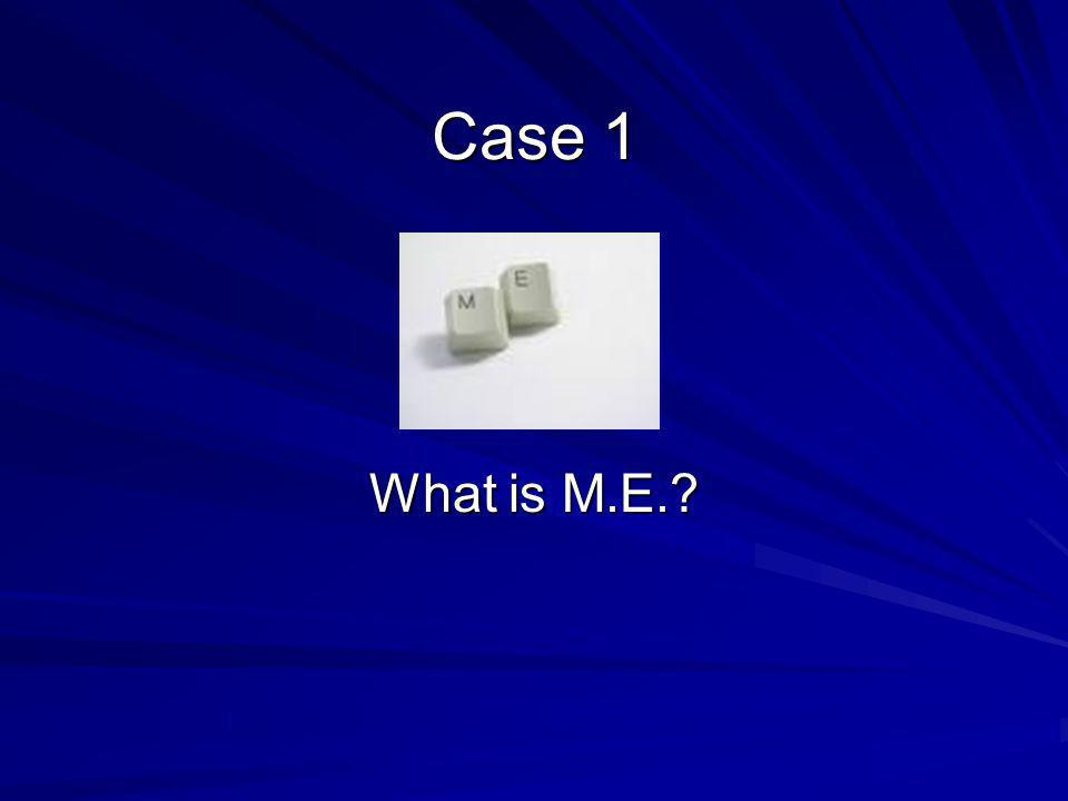 Case 1 What is M.E.