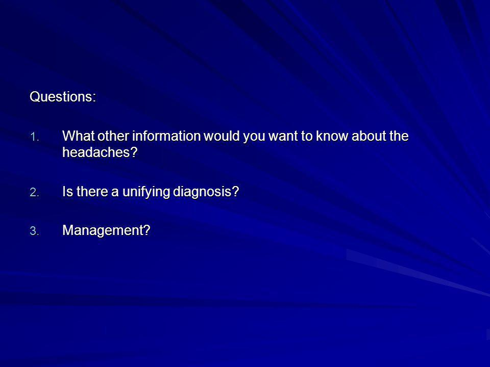 Questions: What other information would you want to know about the headaches Is there a unifying diagnosis