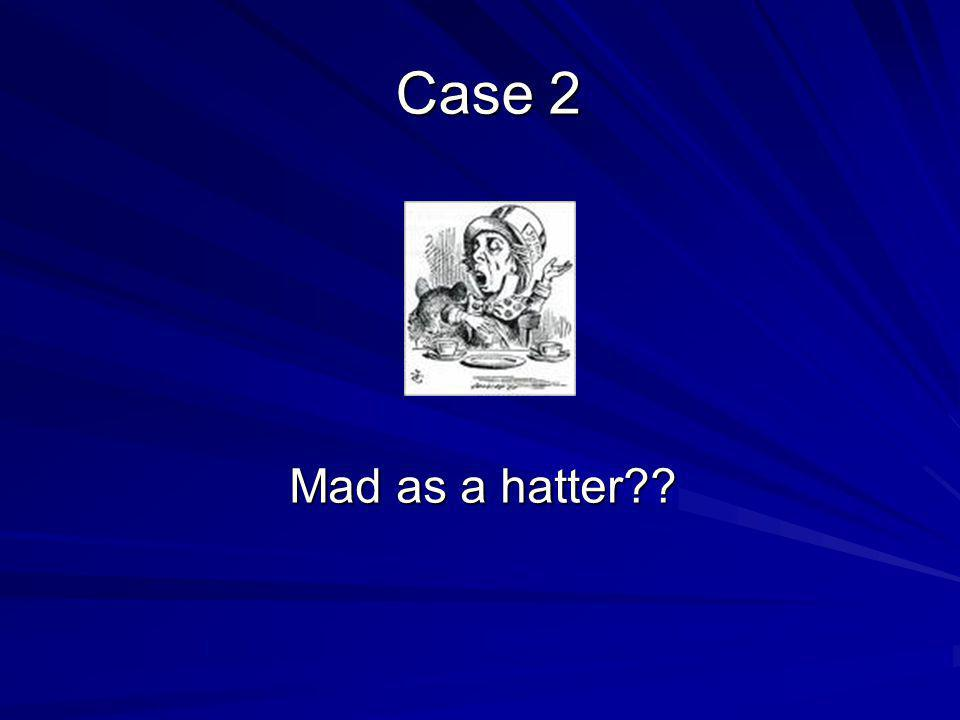 Mad as a hatter Case 2