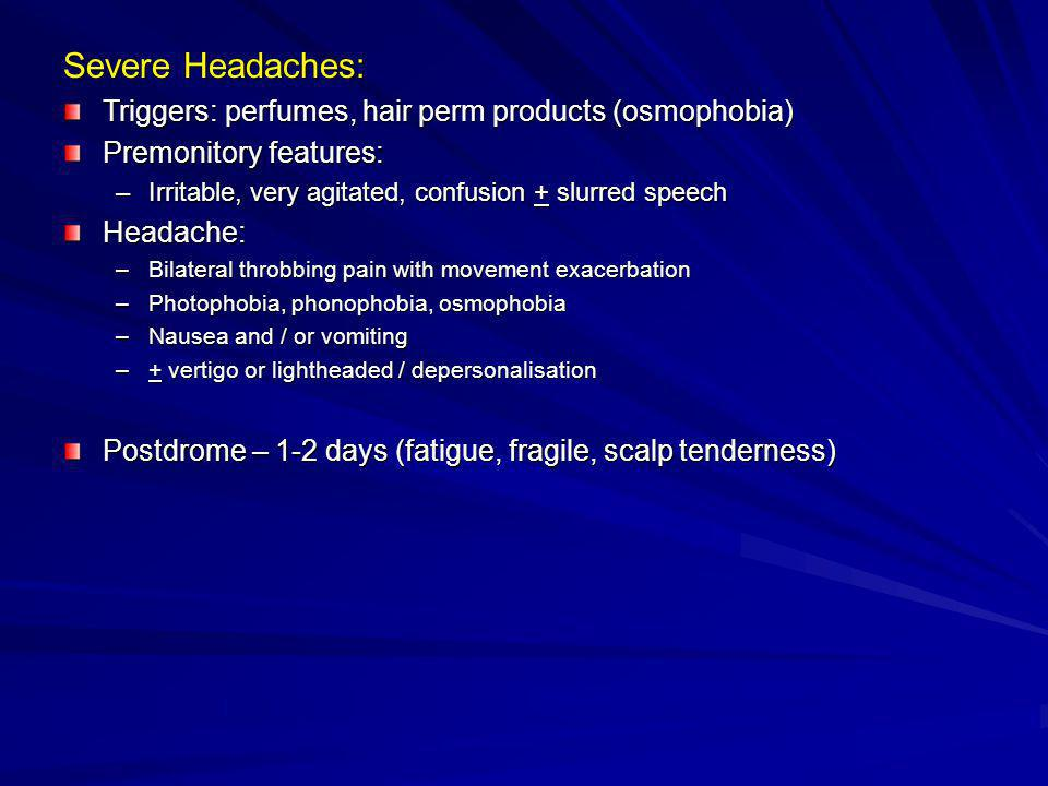 Severe Headaches: Triggers: perfumes, hair perm products (osmophobia)