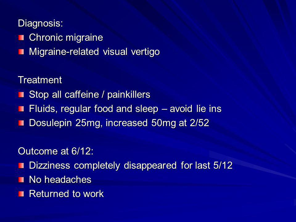 Diagnosis: Chronic migraine. Migraine-related visual vertigo. Treatment. Stop all caffeine / painkillers.