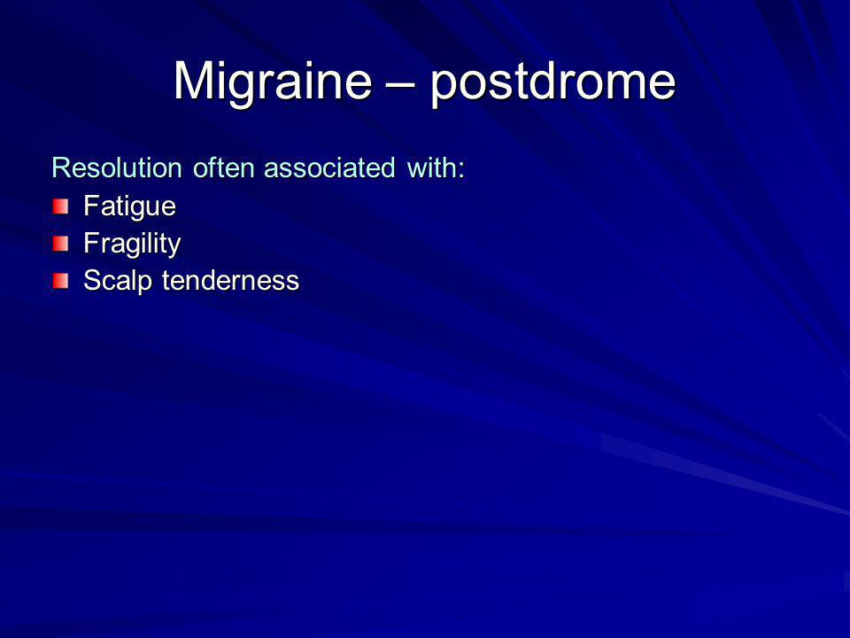 Migraine – postdrome Resolution often associated with: Fatigue