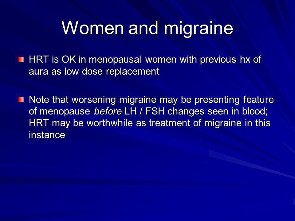 Women and migraine HRT is OK in menopausal women with previous hx of aura as low dose replacement.