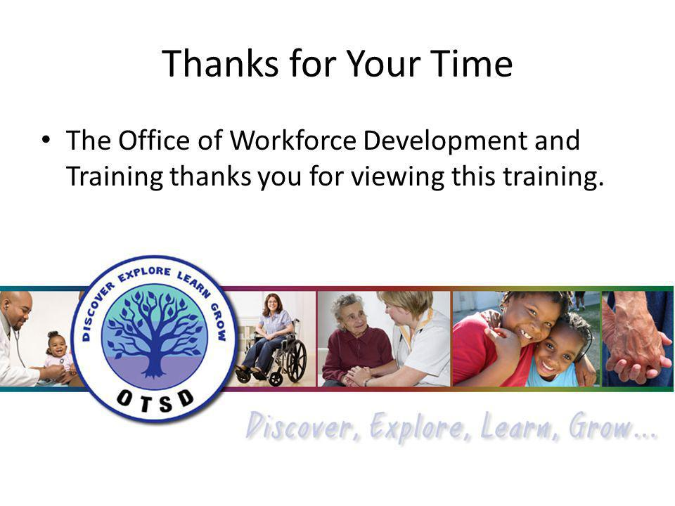 Thanks for Your Time The Office of Workforce Development and Training thanks you for viewing this training.