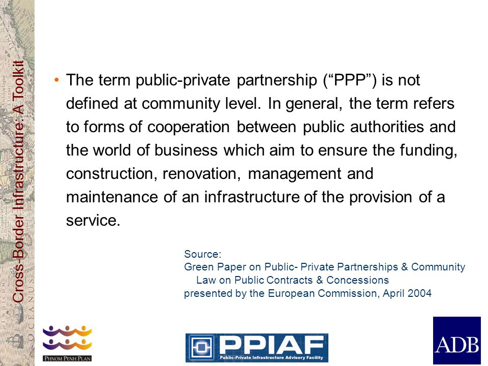 The term public-private partnership ( PPP ) is not defined at community level. In general, the term refers to forms of cooperation between public authorities and the world of business which aim to ensure the funding, construction, renovation, management and maintenance of an infrastructure of the provision of a service.