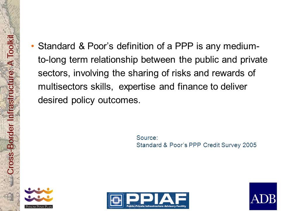 Standard & Poor's definition of a PPP is any medium-to-long term relationship between the public and private sectors, involving the sharing of risks and rewards of multisectors skills, expertise and finance to deliver desired policy outcomes.