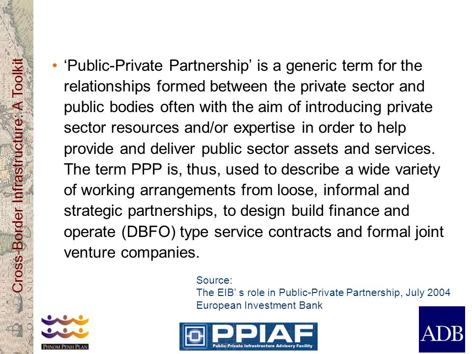 'Public-Private Partnership' is a generic term for the relationships formed between the private sector and public bodies often with the aim of introducing private sector resources and/or expertise in order to help provide and deliver public sector assets and services. The term PPP is, thus, used to describe a wide variety of working arrangements from loose, informal and strategic partnerships, to design build finance and operate (DBFO) type service contracts and formal joint venture companies.