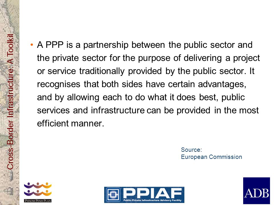 A PPP is a partnership between the public sector and the private sector for the purpose of delivering a project or service traditionally provided by the public sector. It recognises that both sides have certain advantages, and by allowing each to do what it does best, public services and infrastructure can be provided in the most efficient manner.