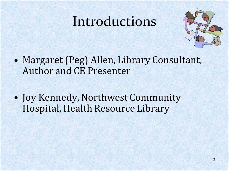 Introductions Margaret (Peg) Allen, Library Consultant, Author and CE Presenter. Joy Kennedy, Northwest Community Hospital, Health Resource Library.
