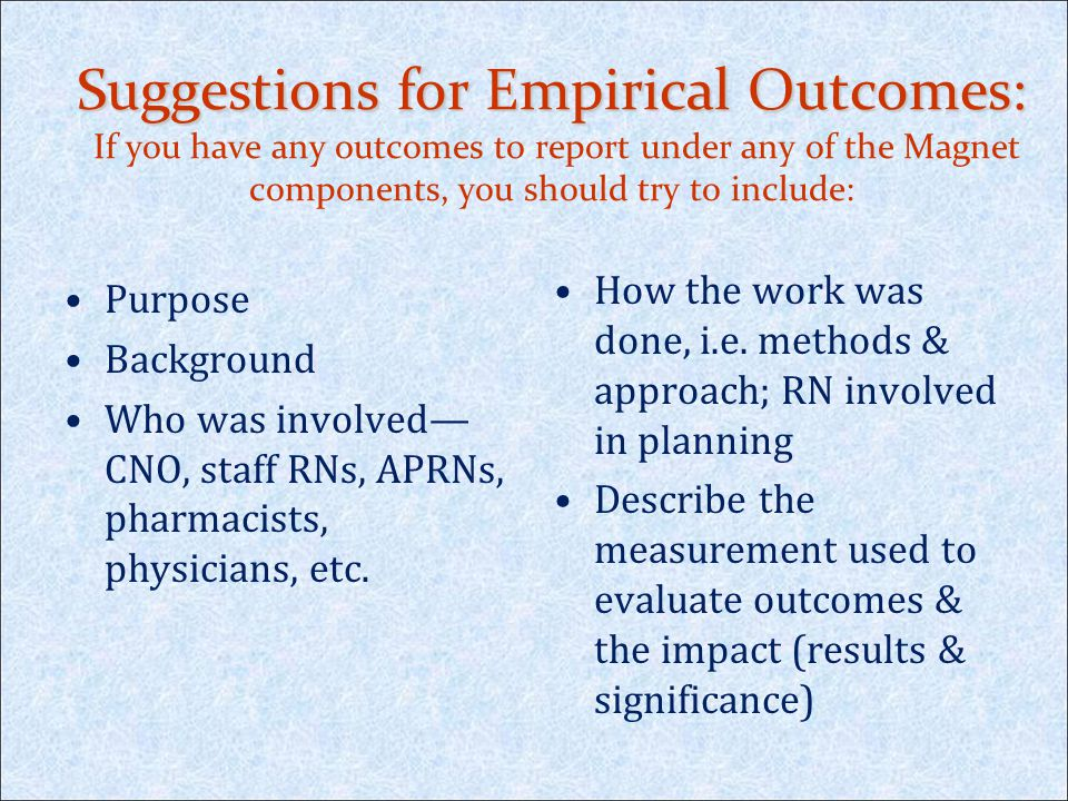 Suggestions for Empirical Outcomes: If you have any outcomes to report under any of the Magnet components, you should try to include: