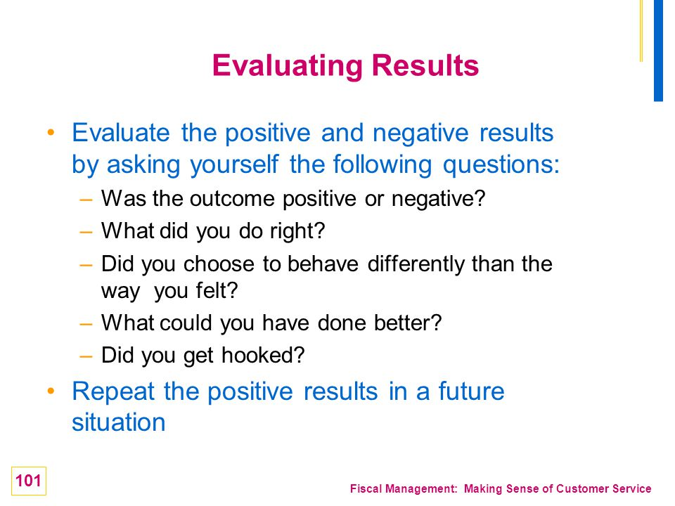 Evaluating Results Evaluate the positive and negative results by asking yourself the following questions: