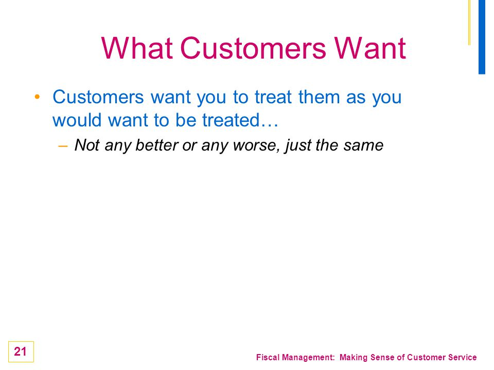 What Customers Want Customers want you to treat them as you would want to be treated… Not any better or any worse, just the same.