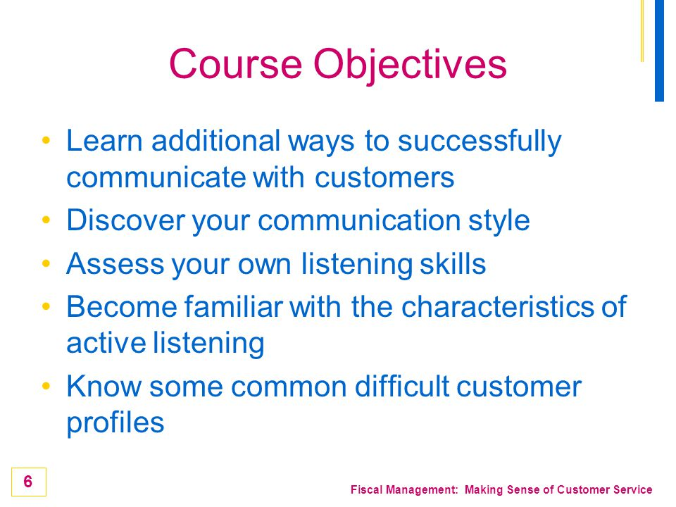 Course Objectives Learn additional ways to successfully communicate with customers. Discover your communication style.