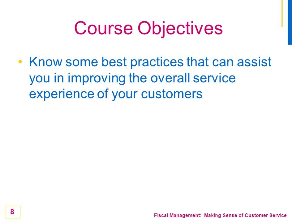 Course Objectives Know some best practices that can assist you in improving the overall service experience of your customers.