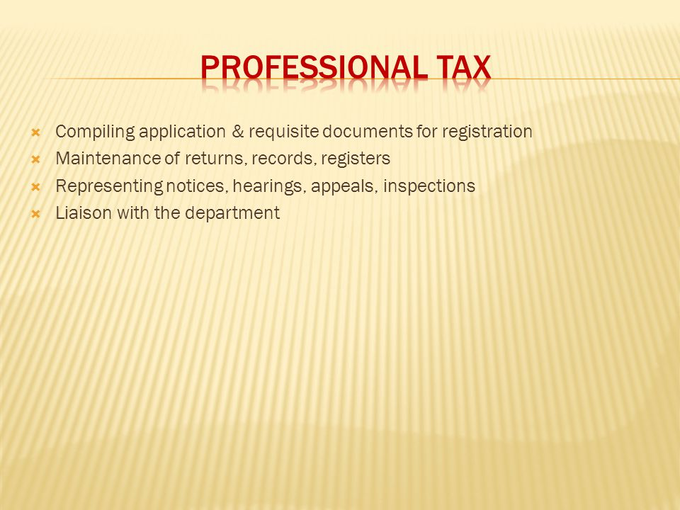 PROFESSIONAL TAX Compiling application & requisite documents for registration. Maintenance of returns, records, registers.