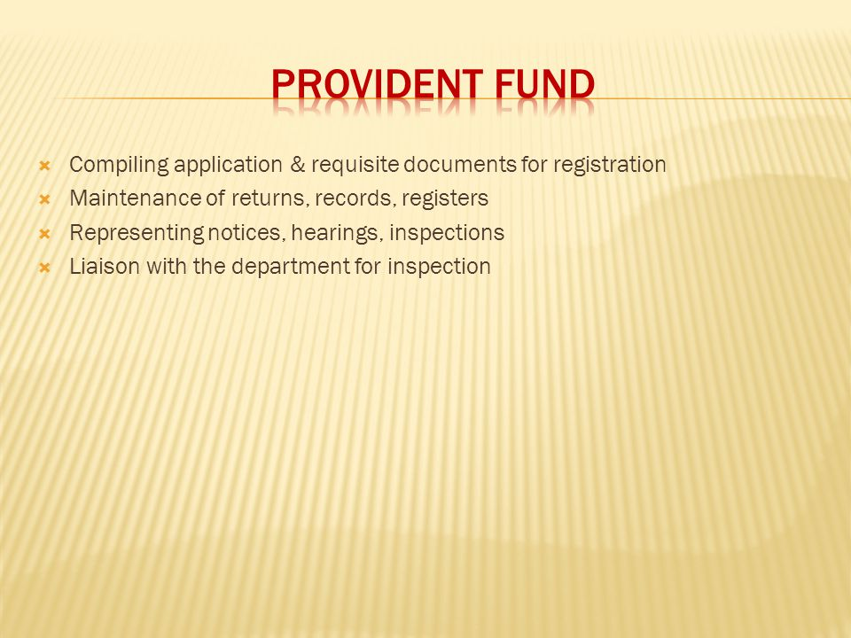 PROVIDENT FUND Compiling application & requisite documents for registration. Maintenance of returns, records, registers.