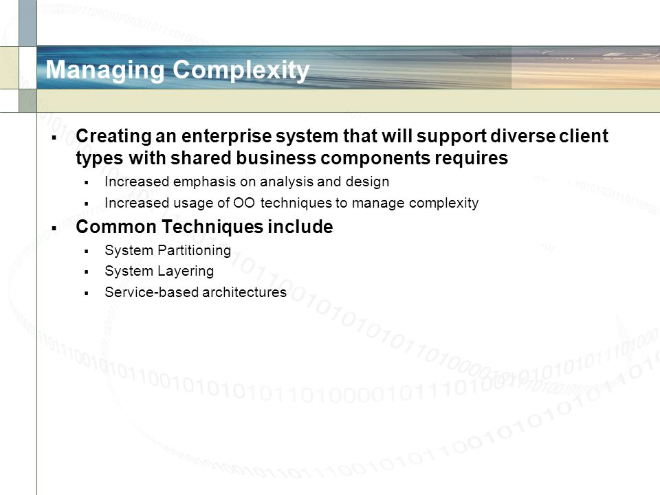 Managing Complexity Creating an enterprise system that will support diverse client types with shared business components requires.
