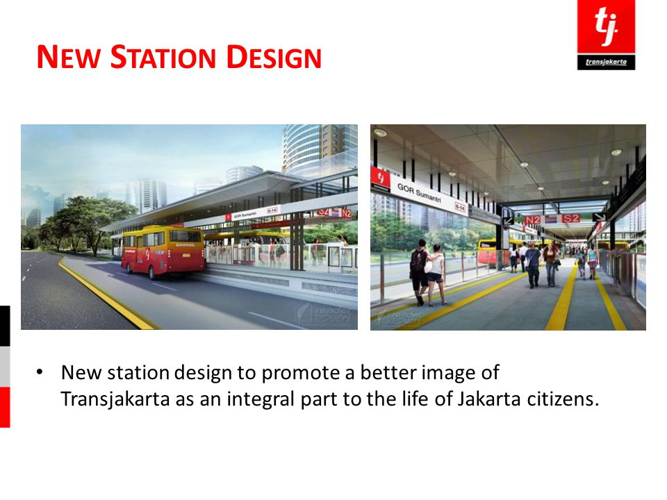 New Station Design New station design to promote a better image of Transjakarta as an integral part to the life of Jakarta citizens.