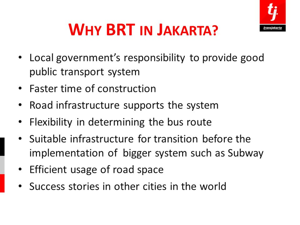 Why BRT in Jakarta Local government's responsibility to provide good public transport system. Faster time of construction.