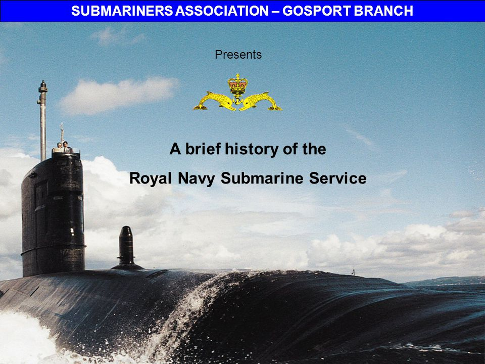 SUBMARINERS ASSOCIATION – GOSPORT BRANCH Royal Navy Submarine Service