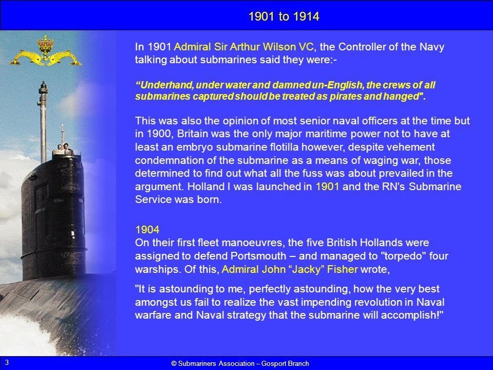 1901 to 1914 In 1901 Admiral Sir Arthur Wilson VC, the Controller of the Navy talking about submarines said they were:-